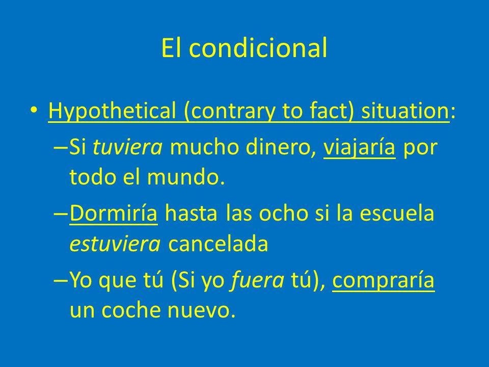 El condicional Hypothetical (contrary to fact) situation: – Si tuviera mucho dinero, viajaría por todo el mundo.