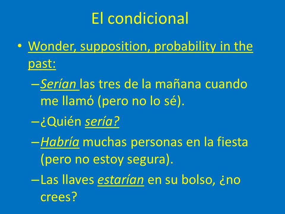 El condicional Wonder, supposition, probability in the past: – Serían las tres de la mañana cuando me llamό (pero no lo sé).