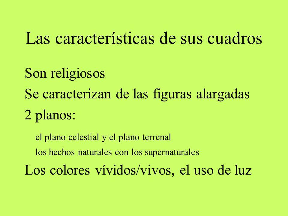Las características de sus cuadros Son religiosos Se caracterizan de las figuras alargadas 2 planos: el plano celestial y el plano terrenal los hechos