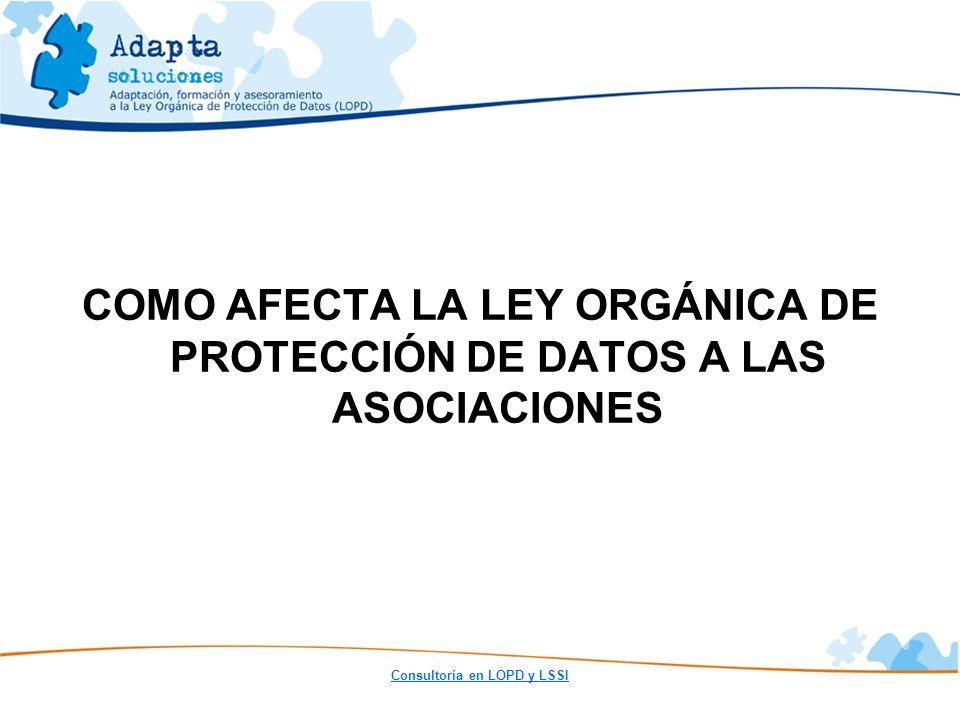 Consultoría en LOPD y LSSI COMO AFECTA LA LEY ORGÁNICA DE PROTECCIÓN DE DATOS A LAS ASOCIACIONES
