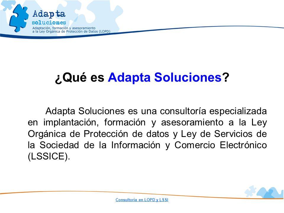 Consultoría en LOPD y LSSI ¿Qué es Adapta Soluciones? Adapta Soluciones es una consultoría especializada en implantación, formación y asesoramiento a