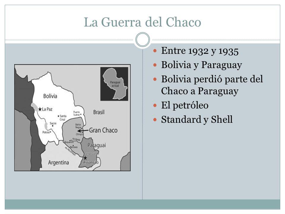 La Guerra del Chaco Entre 1932 y 1935 Bolivia y Paraguay Bolivia perdió parte del Chaco a Paraguay El petróleo Standard y Shell
