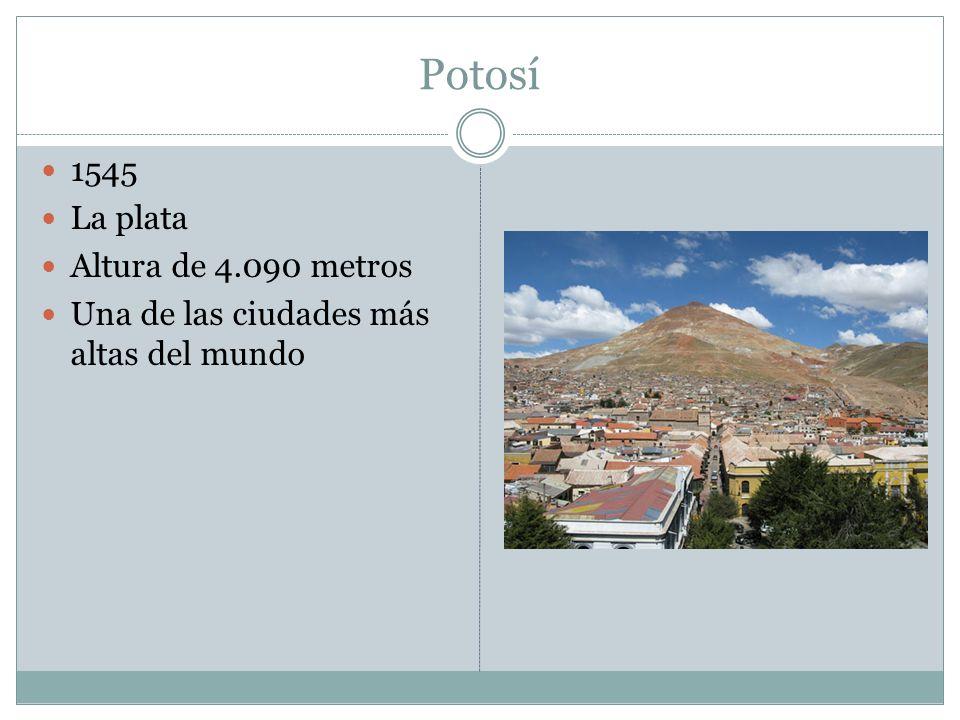 Potosí 1545 La plata Altura de 4.090 metros Una de las ciudades más altas del mundo