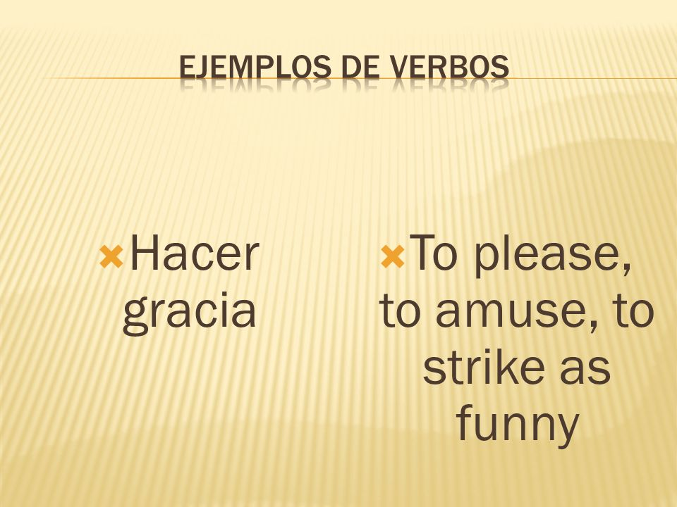 Hacer gracia To please, to amuse, to strike as funny
