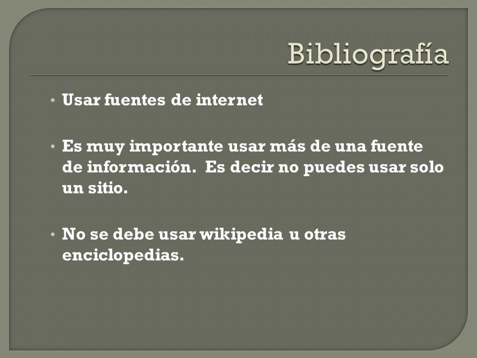 Usar fuentes de internet Es muy importante usar más de una fuente de información. Es decir no puedes usar solo un sitio. No se debe usar wikipedia u o