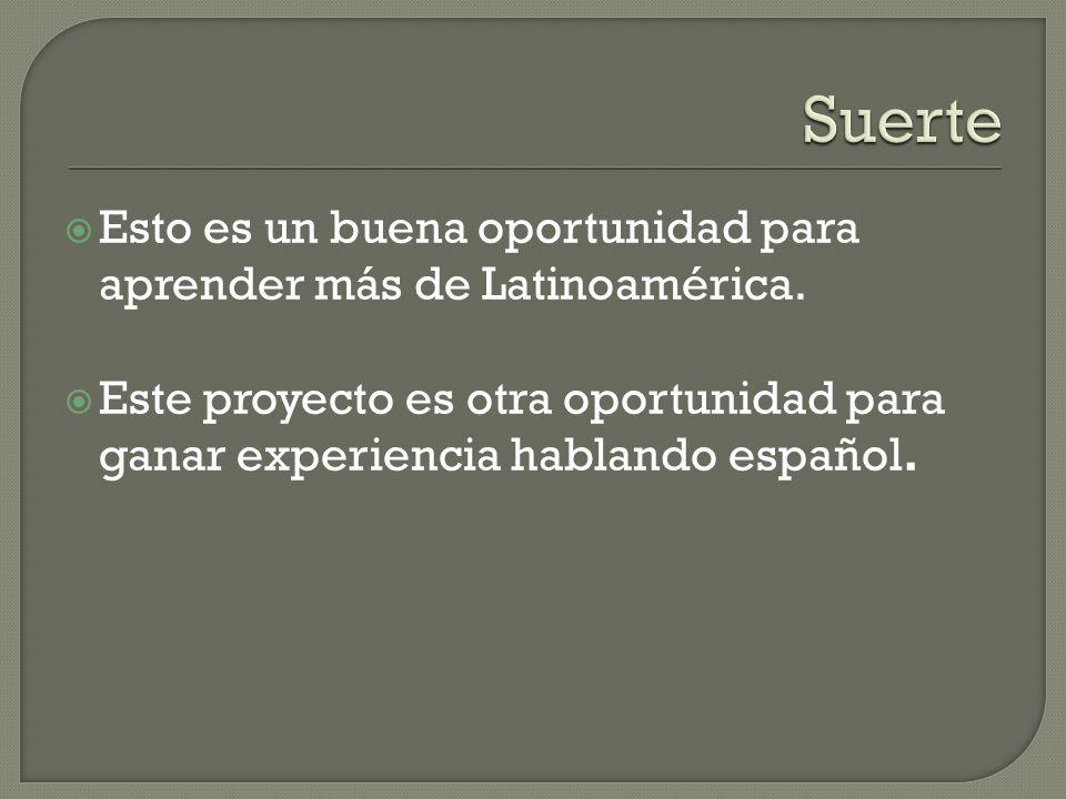 Esto es un buena oportunidad para aprender más de Latinoamérica. Este proyecto es otra oportunidad para ganar experiencia hablando español.