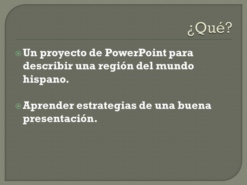 Un proyecto de PowerPoint para describir una región del mundo hispano. Aprender estrategias de una buena presentación.