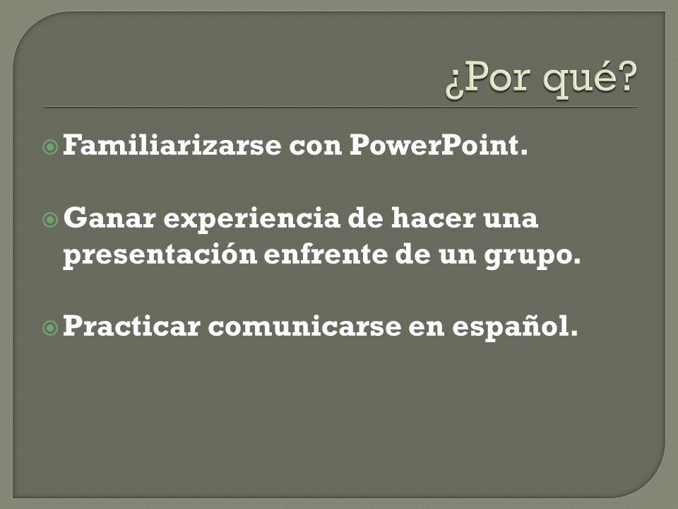 Familiarizarse con PowerPoint. Ganar experiencia de hacer una presentación enfrente de un grupo. Practicar comunicarse en español.