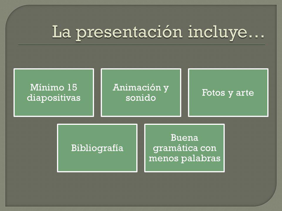 Mínimo 15 diapositivas Animación y sonido Fotos y arte Bibliografía Buena gramática con menos palabras