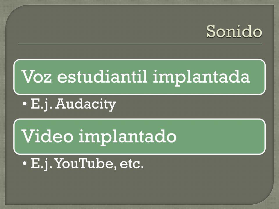 Voz estudiantil implantada E.j. Audacity Video implantado E.j. YouTube, etc.
