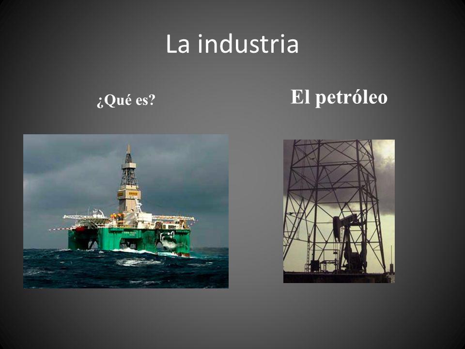 La industria ¿Qué es? El petróleo