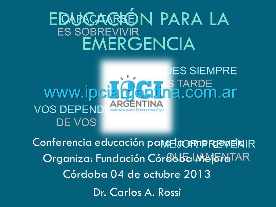 EDUCACIÓN PARA LA EMERGENCIA CAPACITARSE ES SOBREVIVIR VOS DEPENDES DE VOS DESPUES SIEMPRE ES TARDE MEJOR PREVENIR QUE LAMENTAR Dr. Carlos A. Rossi ww