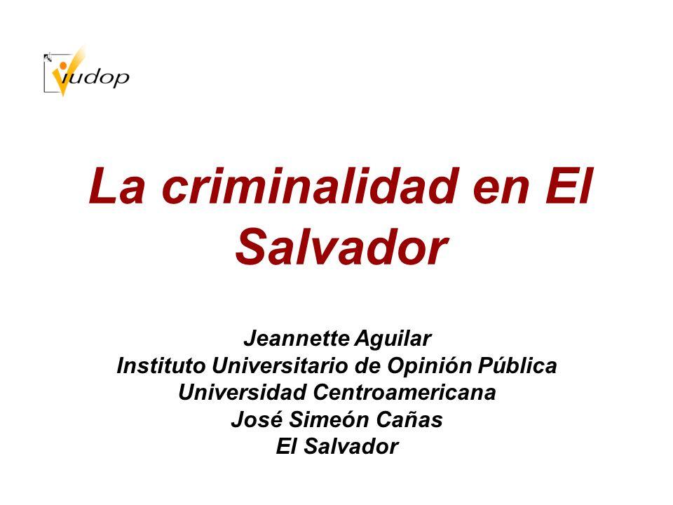 La criminalidad en El Salvador Jeannette Aguilar Instituto Universitario de Opinión Pública Universidad Centroamericana José Simeón Cañas El Salvador