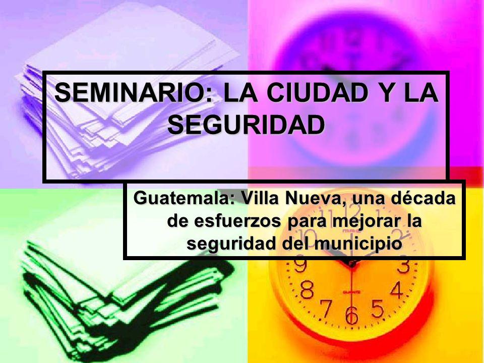 SEMINARIO: LA CIUDAD Y LA SEGURIDAD Guatemala: Villa Nueva, una década de esfuerzos para mejorar la seguridad del municipio