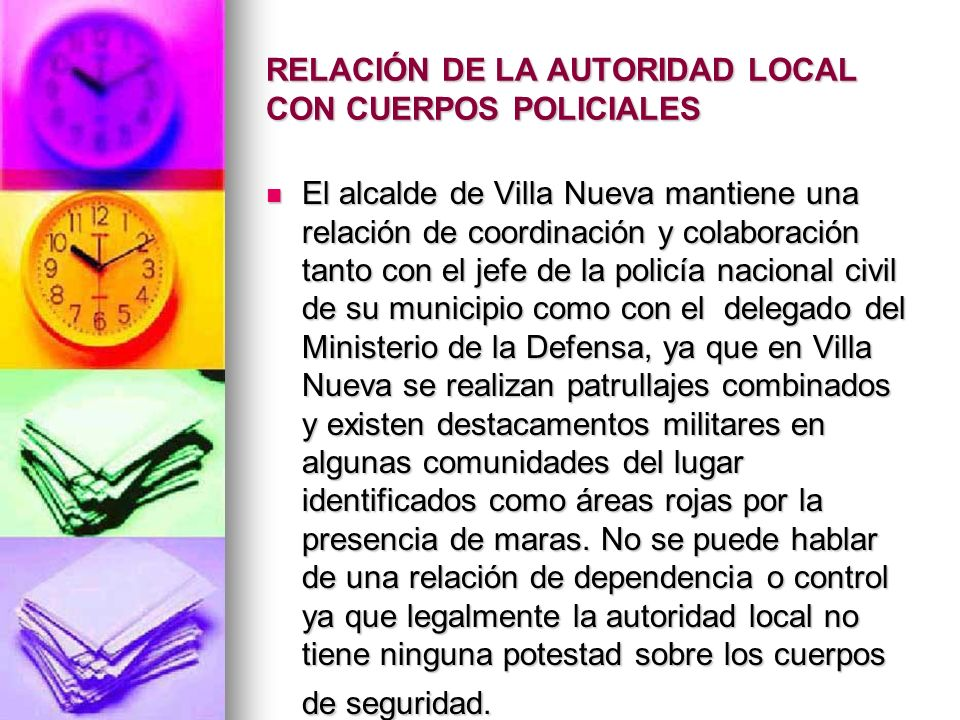 RELACIÓN DE LA AUTORIDAD LOCAL CON CUERPOS POLICIALES El alcalde de Villa Nueva mantiene una relación de coordinación y colaboración tanto con el jefe
