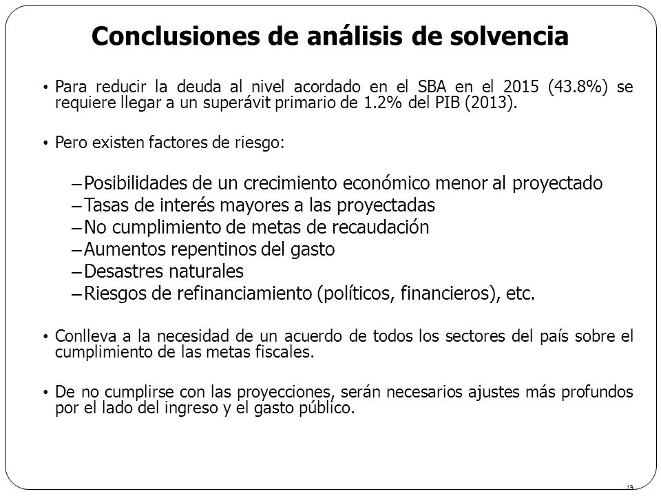 Conclusiones de análisis de solvencia 19 Para reducir la deuda al nivel acordado en el SBA en el 2015 (43.8%) se requiere llegar a un superávit primar