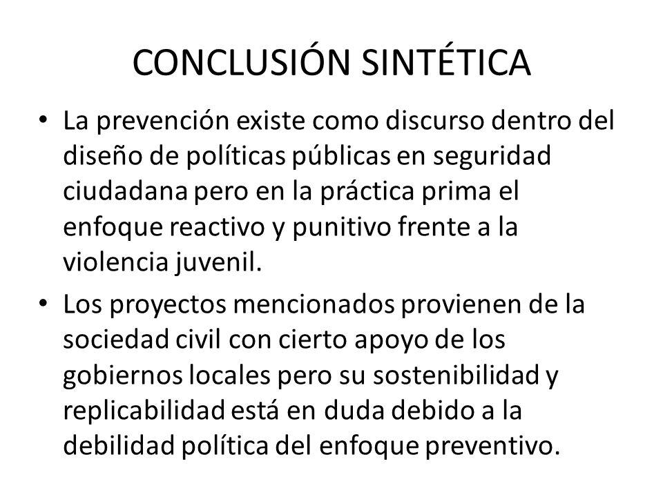 CONCLUSIÓN SINTÉTICA La prevención existe como discurso dentro del diseño de políticas públicas en seguridad ciudadana pero en la práctica prima el enfoque reactivo y punitivo frente a la violencia juvenil.