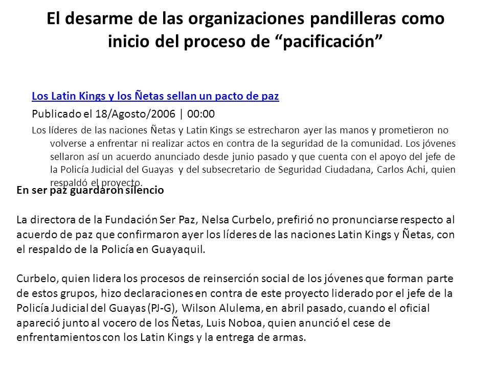 El desarme de las organizaciones pandilleras como inicio del proceso de pacificación Los Latin Kings y los Ñetas sellan un pacto de paz Publicado el 1