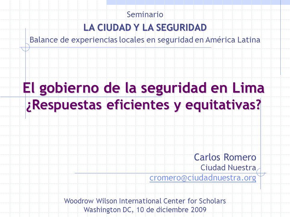 El gobierno de la seguridad en Lima ¿Respuestas eficientes y equitativas? Carlos Romero Ciudad Nuestra cromero@ciudadnuestra.org Woodrow Wilson Intern