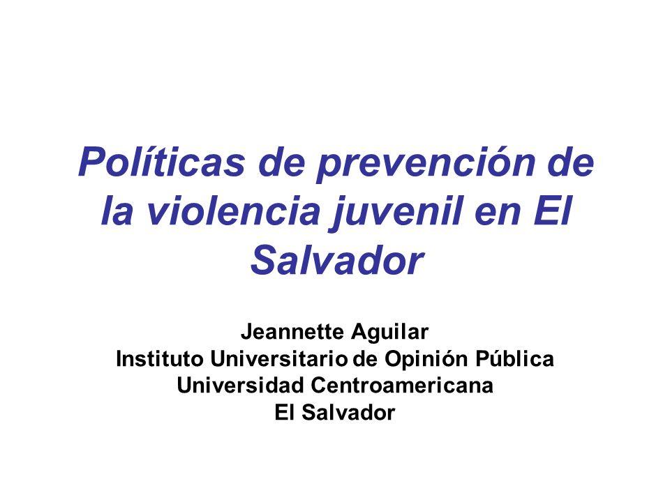 Políticas de prevención de la violencia juvenil en El Salvador Jeannette Aguilar Instituto Universitario de Opinión Pública Universidad Centroamerican