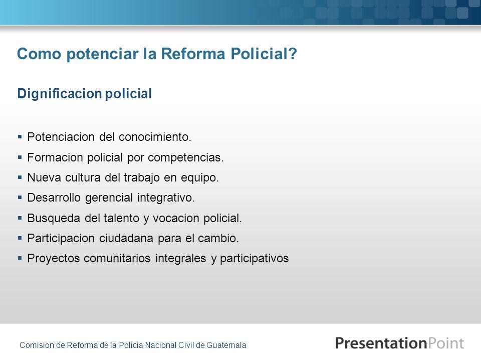 Comision de Reforma de la Policia Nacional Civil de Guatemala Como potenciar la Reforma Policial? Potenciacion del conocimiento. Formacion policial po
