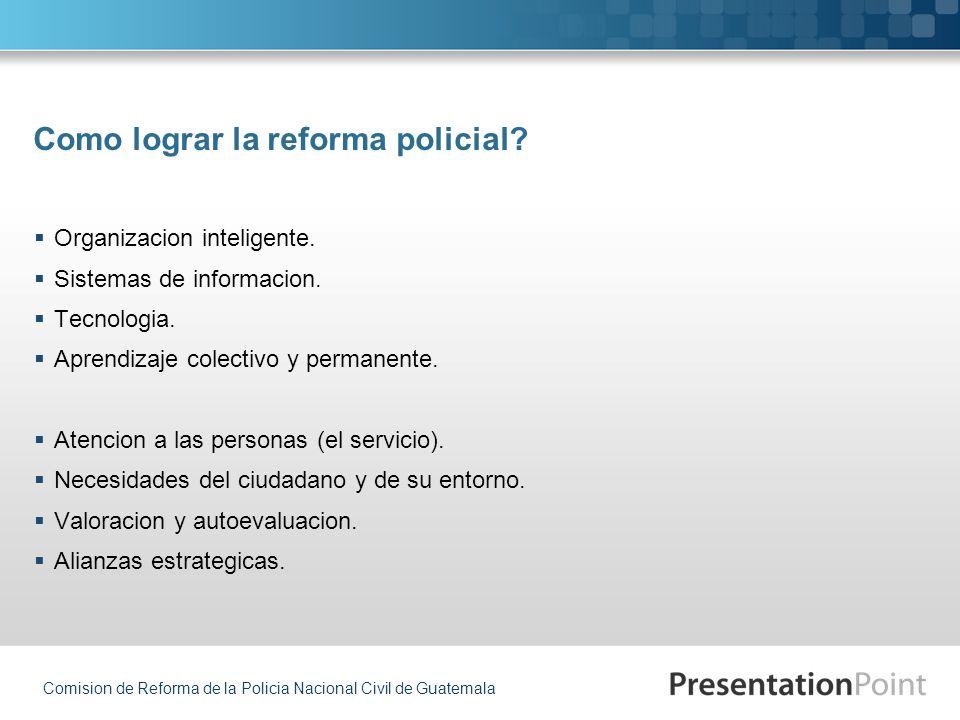 Comision de Reforma de la Policia Nacional Civil de Guatemala Organizacion inteligente. Sistemas de informacion. Tecnologia. Aprendizaje colectivo y p