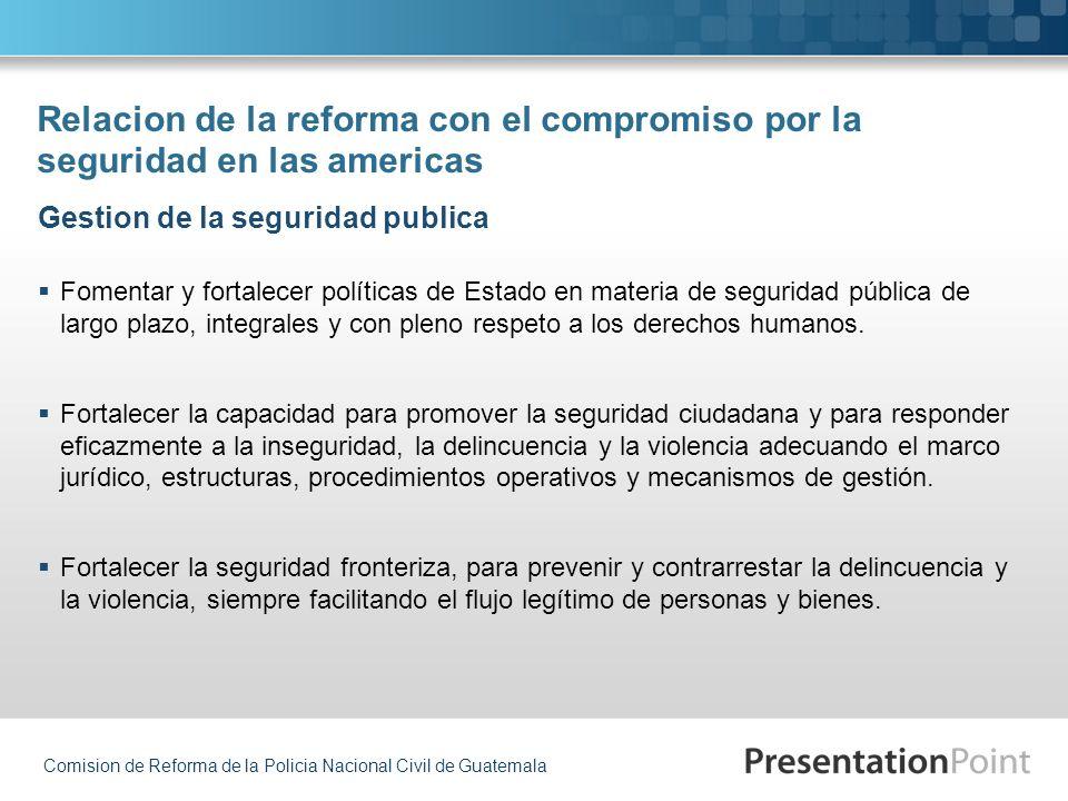 Comision de Reforma de la Policia Nacional Civil de Guatemala Relacion de la reforma con el compromiso por la seguridad en las americas Fomentar y for