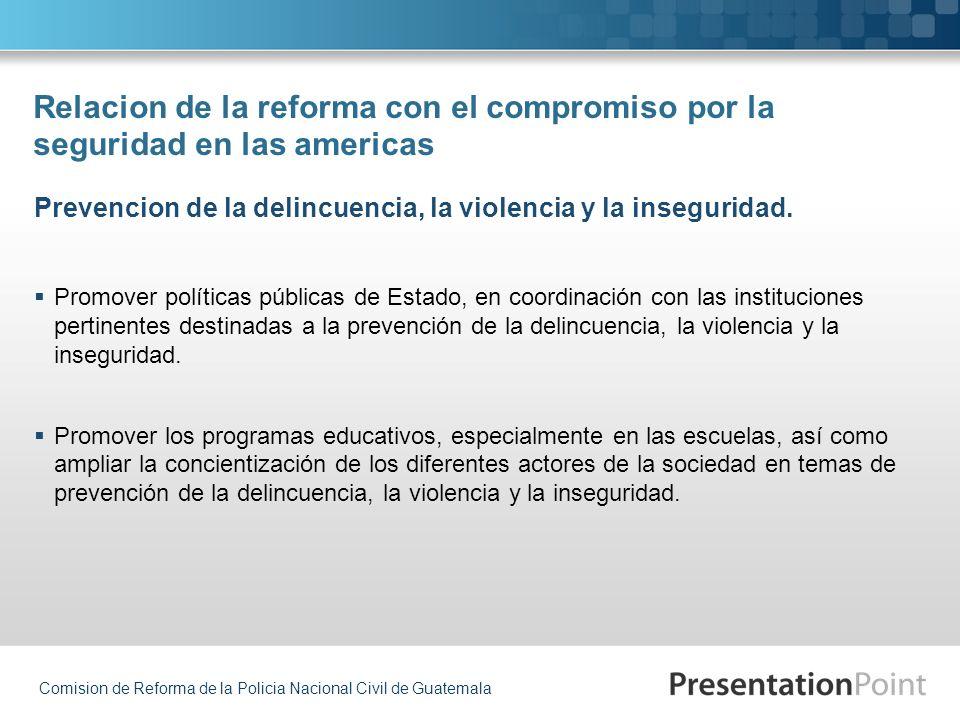Comision de Reforma de la Policia Nacional Civil de Guatemala Relacion de la reforma con el compromiso por la seguridad en las americas Promover polít