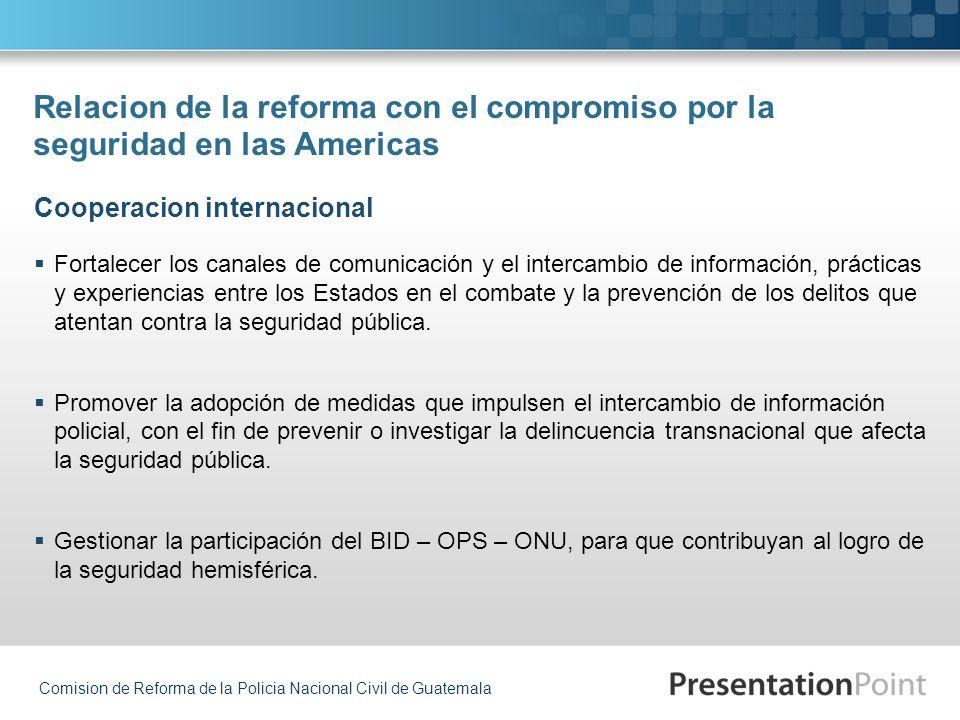 Comision de Reforma de la Policia Nacional Civil de Guatemala Relacion de la reforma con el compromiso por la seguridad en las Americas Fortalecer los