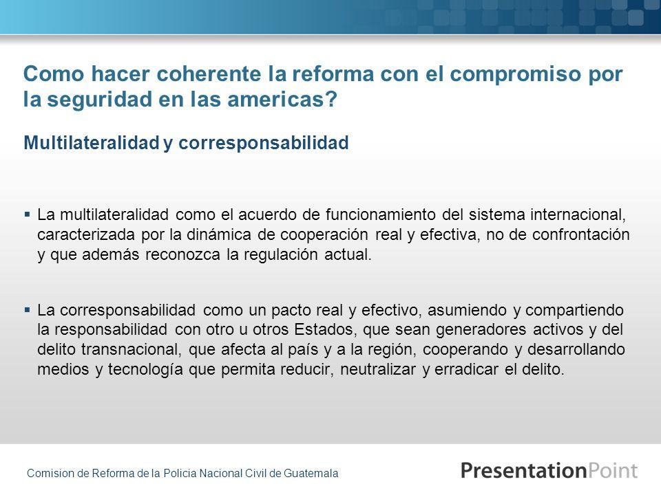 Comision de Reforma de la Policia Nacional Civil de Guatemala Como hacer coherente la reforma con el compromiso por la seguridad en las americas? La m