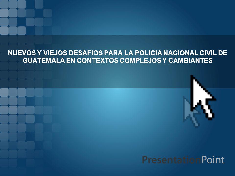 NUEVOS Y VIEJOS DESAFIOS PARA LA POLICIA NACIONAL CIVIL DE GUATEMALA EN CONTEXTOS COMPLEJOS Y CAMBIANTES