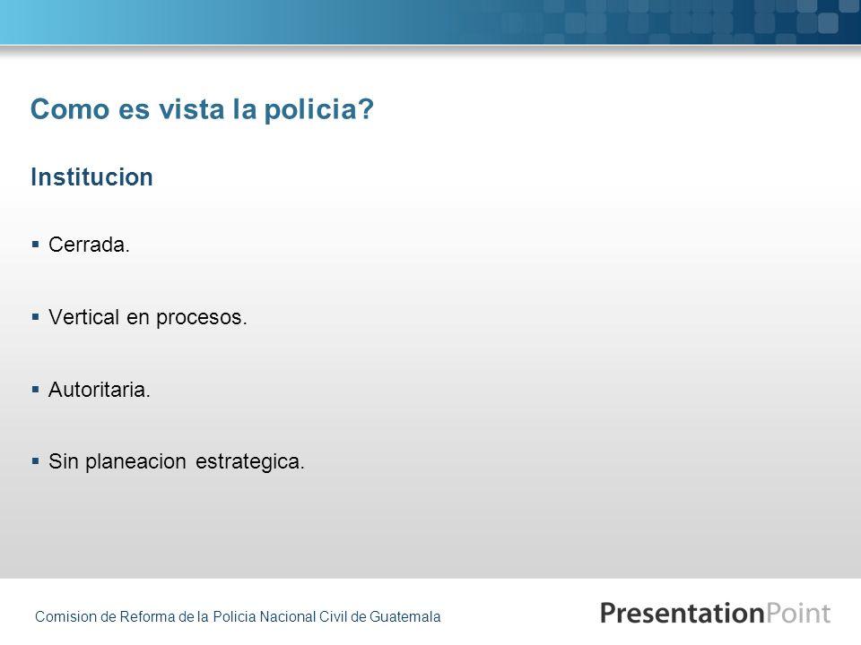 Comision de Reforma de la Policia Nacional Civil de Guatemala Como es vista la policia? Cerrada. Vertical en procesos. Autoritaria. Sin planeacion est