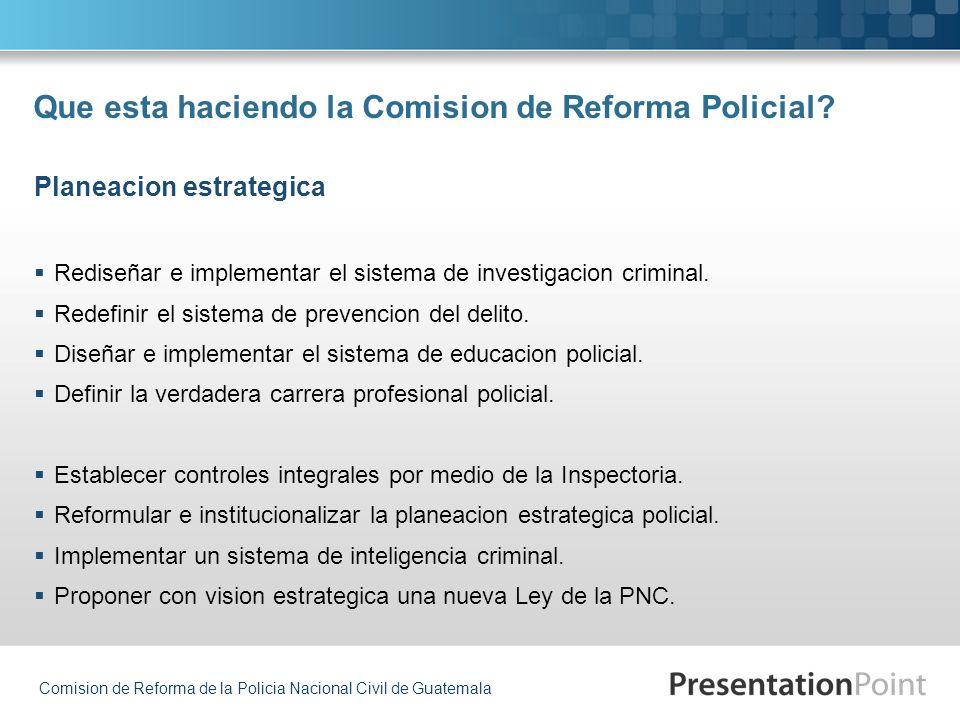 Comision de Reforma de la Policia Nacional Civil de Guatemala Que esta haciendo la Comision de Reforma Policial? Rediseñar e implementar el sistema de
