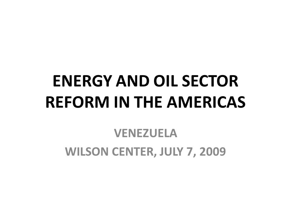 ENERGY AND OIL SECTOR REFORM IN THE AMERICAS VENEZUELA WILSON CENTER, JULY 7, 2009