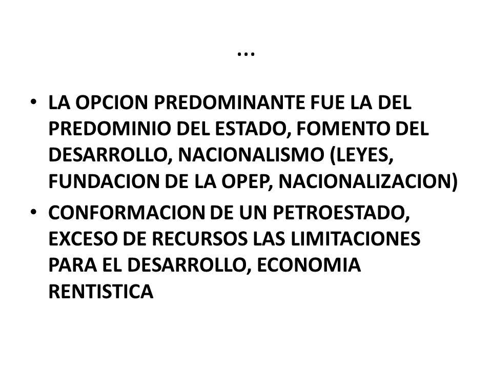 … LA OPCION PREDOMINANTE FUE LA DEL PREDOMINIO DEL ESTADO, FOMENTO DEL DESARROLLO, NACIONALISMO (LEYES, FUNDACION DE LA OPEP, NACIONALIZACION) CONFORMACION DE UN PETROESTADO, EXCESO DE RECURSOS LAS LIMITACIONES PARA EL DESARROLLO, ECONOMIA RENTISTICA
