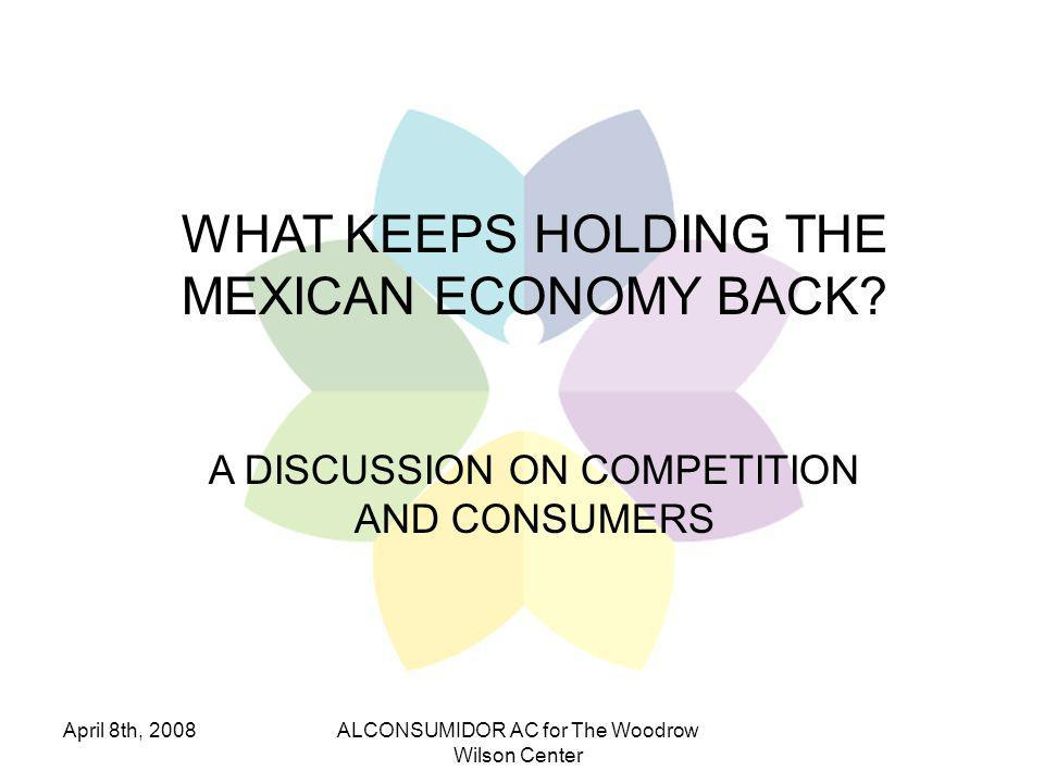 April 8th, 2008ALCONSUMIDOR AC for The Woodrow Wilson Center CONCLUSIONS The incentive system in Mexico is up-side- down in every aspect of public life.