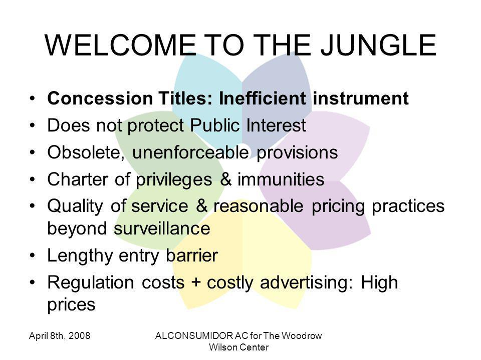 April 8th, 2008ALCONSUMIDOR AC for The Woodrow Wilson Center WELCOME TO THE JUNGLE Concession Titles: Inefficient instrument Does not protect Public Interest Obsolete, unenforceable provisions Charter of privileges & immunities Quality of service & reasonable pricing practices beyond surveillance Lengthy entry barrier Regulation costs + costly advertising: High prices