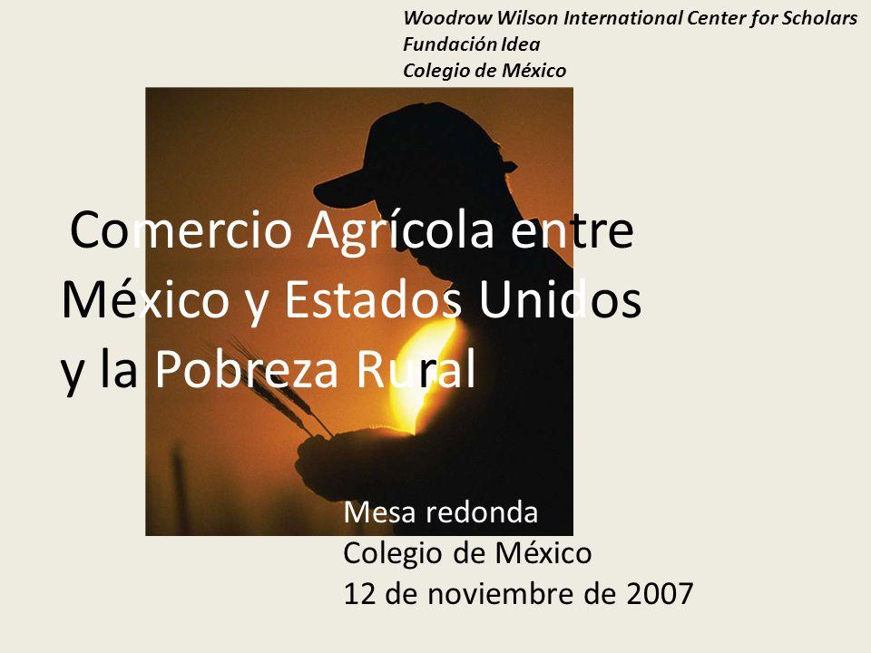 Comercio Agrícola entre México y Estados Unidos y la Pobreza Rural Woodrow Wilson International Center for Scholars Fundación Idea Colegio de México Mesa redonda Colegio de México 12 de noviembre de 2007