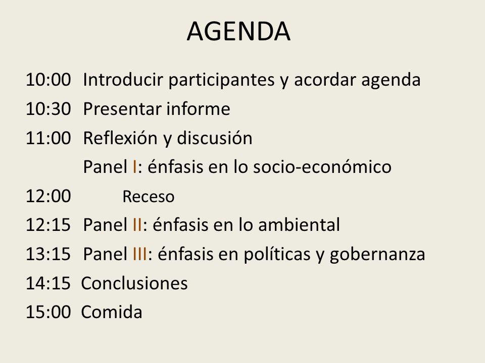 AGENDA 10:00 Introducir participantes y acordar agenda 10:30 Presentar informe 11:00 Reflexión y discusión Panel I: énfasis en lo socio-económico 12:00 Receso 12:15 Panel II: énfasis en lo ambiental 13:15 Panel III: énfasis en políticas y gobernanza 14:15 Conclusiones 15:00 Comida