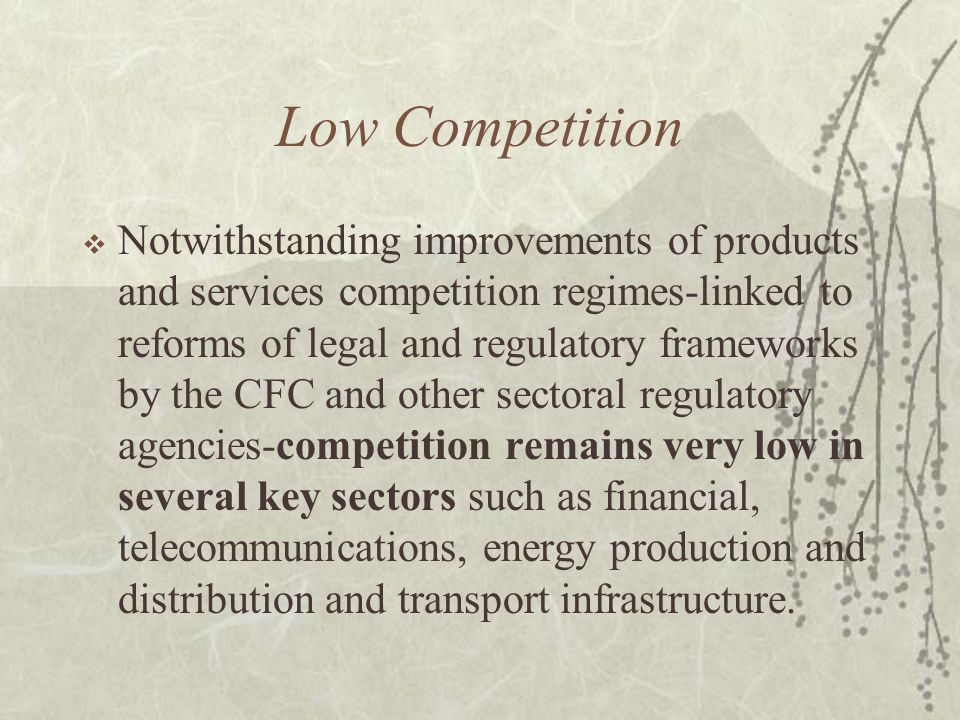 Low Competition Notwithstanding improvements of products and services competition regimes-linked to reforms of legal and regulatory frameworks by the CFC and other sectoral regulatory agencies-competition remains very low in several key sectors such as financial, telecommunications, energy production and distribution and transport infrastructure.