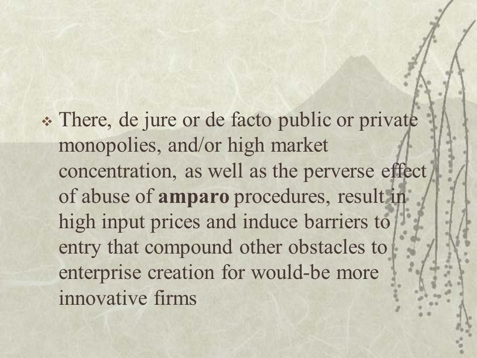 There, de jure or de facto public or private monopolies, and/or high market concentration, as well as the perverse effect of abuse of amparo procedures, result in high input prices and induce barriers to entry that compound other obstacles to enterprise creation for would-be more innovative firms