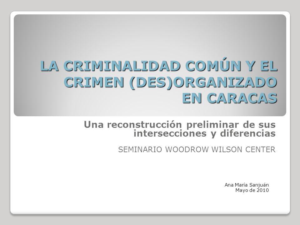 LA CRIMINALIDAD COMÚN Y EL CRIMEN (DES)ORGANIZADO EN CARACAS Una reconstrucción preliminar de sus intersecciones y diferencias SEMINARIO WOODROW WILSON CENTER Ana María Sanjuán Mayo de 2010