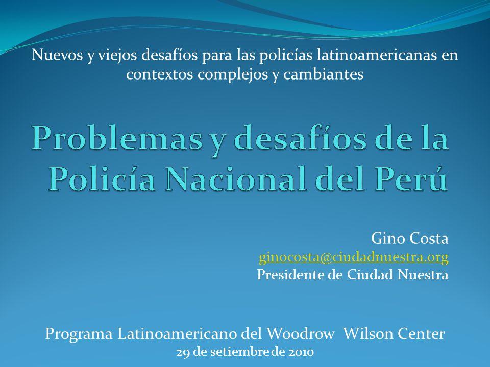Gino Costa ginocosta@ciudadnuestra.org Presidente de Ciudad Nuestra Programa Latinoamericano del Woodrow Wilson Center 29 de setiembre de 2010 Nuevos y viejos desafíos para las policías latinoamericanas en contextos complejos y cambiantes