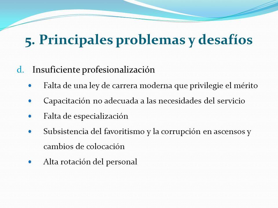5. Principales problemas y desafíos d.Insuficiente profesionalización Falta de una ley de carrera moderna que privilegie el mérito Capacitación no ade