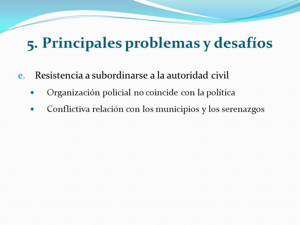 5. Principales problemas y desafíos e.Resistencia a subordinarse a la autoridad civil Organización policial no coincide con la política Conflictiva re