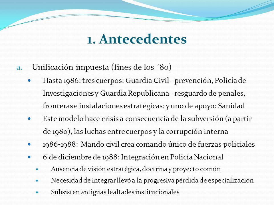 1. Antecedentes a.Unificación impuesta (fines de los ´80) Hasta 1986: tres cuerpos: Guardia Civil– prevención, Policía de Investigaciones y Guardia Re