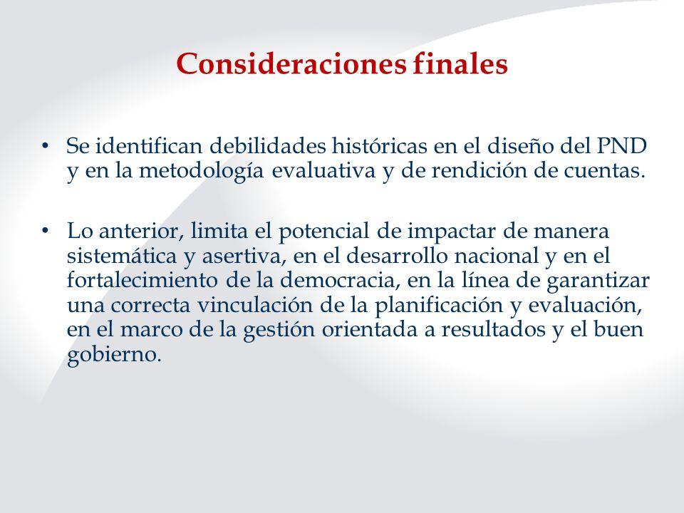 Consideraciones finales Se identifican debilidades históricas en el diseño del PND y en la metodología evaluativa y de rendición de cuentas. Lo anteri