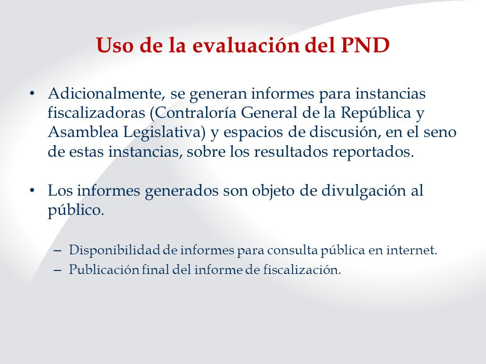 Uso de la evaluación del PND Adicionalmente, se generan informes para instancias fiscalizadoras (Contraloría General de la República y Asamblea Legisl