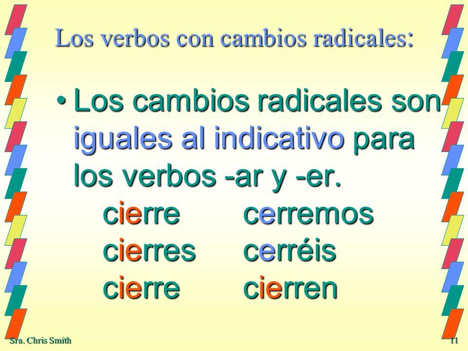 Sra. Chris Smith 11 Los verbos con cambios radicales : Los cambios radicales son iguales al indicativo para los verbos -ar y -er. cierrecerremos cierr