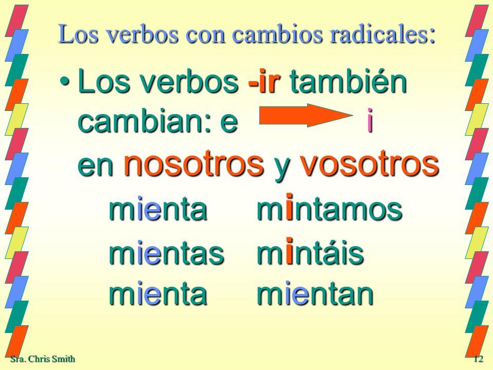 Sra. Chris Smith 12 Los verbos con cambios radicales : Los verbos -ir también cambian: e i en nosotros y vosotros mientam i ntamos mientasm i ntáis mi